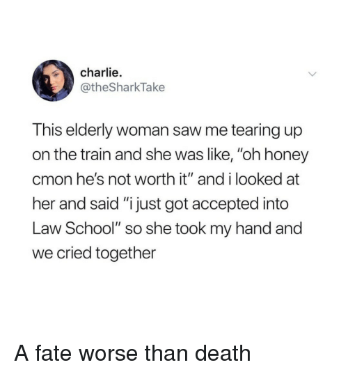 """Tearing Up: charlie.  @theSharkTake  This elderly woman saw me tearing up  on the train and she was like, """"oh honey  cmon he's not worth it"""" and i looked at  her and said """"i just got accepted into  Law School"""" so she took my hand and  we cried together A fate worse than death"""