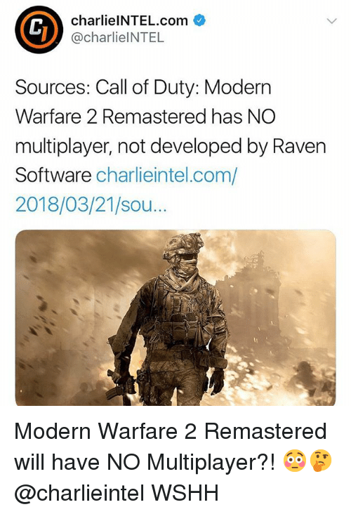 modern warfare: charlielNTEL.com  @charlieINTEL  Sources: Call of Duty: Modern  Warfare 2 Remastered has NO  multiplayer, not developed by Raven  Software charlieintel.com/  2018/03/21/sou...  Th Modern Warfare 2 Remastered will have NO Multiplayer?! 😳🤔 @charlieintel WSHH
