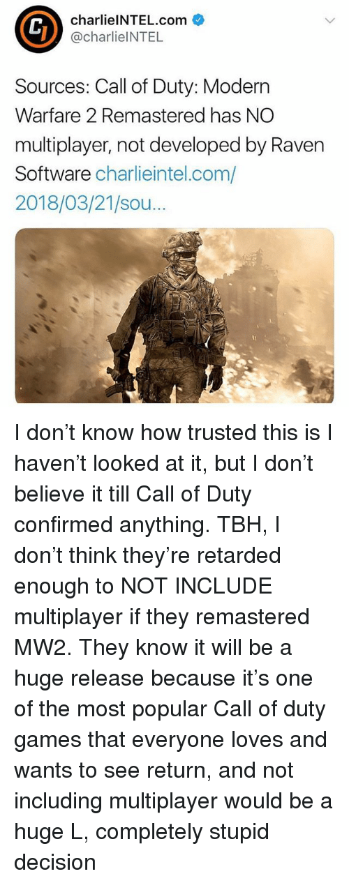 modern warfare: charlielNTEL.com  @charlieINTEL  Sources: Call of Duty: Modern  Warfare 2 Remastered has NO  multiplayer, not developed by Raven  Software charlieintel.com/  2018/03/21/sou.. I don't know how trusted this is I haven't looked at it, but I don't believe it till Call of Duty confirmed anything. TBH, I don't think they're retarded enough to NOT INCLUDE multiplayer if they remastered MW2. They know it will be a huge release because it's one of the most popular Call of duty games that everyone loves and wants to see return, and not including multiplayer would be a huge L, completely stupid decision