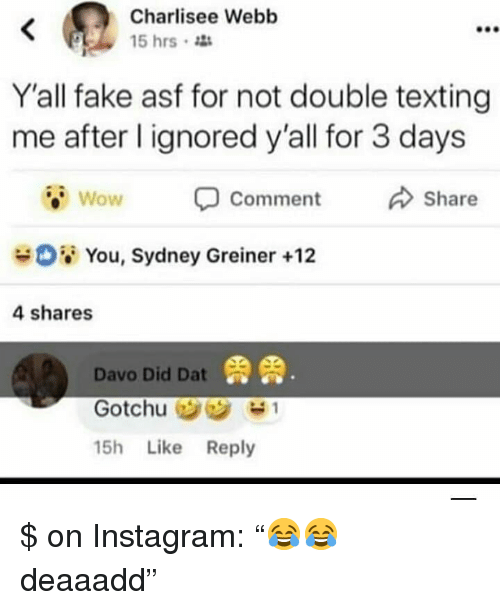 """Double Texting: Charlisee Webb  15 hrs  900  Y'all fake asf for not double texting  me after l ignored y'all for 3 days  Wow  Comment  Share  08 You, Sydney Greiner +12  4 shares  鼎鼎  Davo Did Dat  15h Like Reply $ on Instagram: """"😂😂 deaaadd"""""""