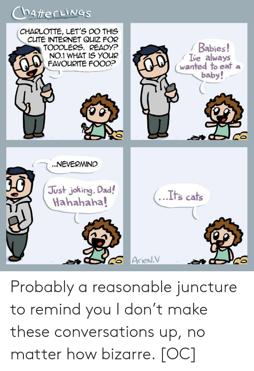 Toddlers: CHARLOTTE, LET'S DO THIS  CUTE INTERNET QUIZ FOR  TODDLERS. READYP  NO.1 WHAT IS YOUR  FAVOURITE FOOO?  Babies!  Ive always  wanted to eat a  baby!  NEVERMIND  Just joking. Dad!  Hahahaha!  US  ....  Its cats Probably a reasonable juncture to remind you I don't make these conversations up, no matter how bizarre. [OC]