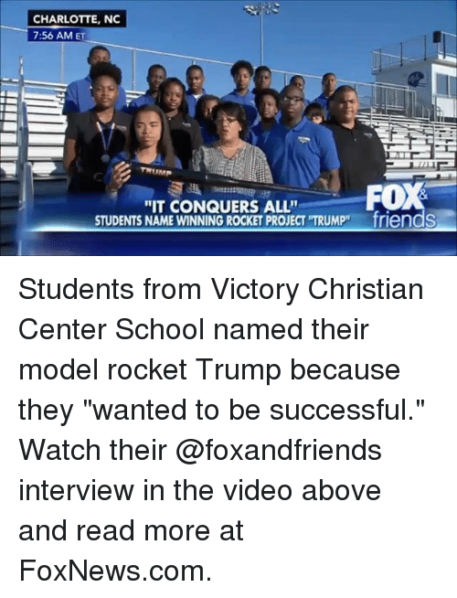 """Friends, Memes, and School: CHARLOTTE, NC  7:56 AM ET  """"IT CONQUERS ALL""""  STUDENTS NAME WINNINGROCKET PROJECT TRUMP friendS Students from Victory Christian Center School named their model rocket Trump because they """"wanted to be successful."""" Watch their @foxandfriends interview in the video above and read more at FoxNews.com."""