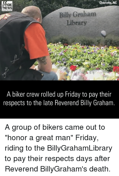 "Friday, Memes, and News: Charlotte, NO  FOX  NEWS  Billy Graham  Library  A biker crew rolled up Friday to pay their  respects to the late Reverend Billy Graham A group of bikers came out to ""honor a great man"" Friday, riding to the BillyGrahamLibrary to pay their respects days after Reverend BillyGraham's death."