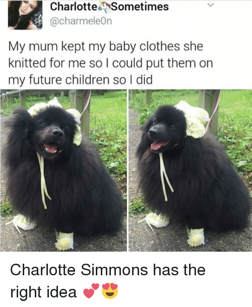 charmeleon: Charlotte Sometimes  @Charmeleon  My mum kept my baby clothes she  knitted for me so I could put them on  my future children so l did Charlotte Simmons has the right idea 💕😍