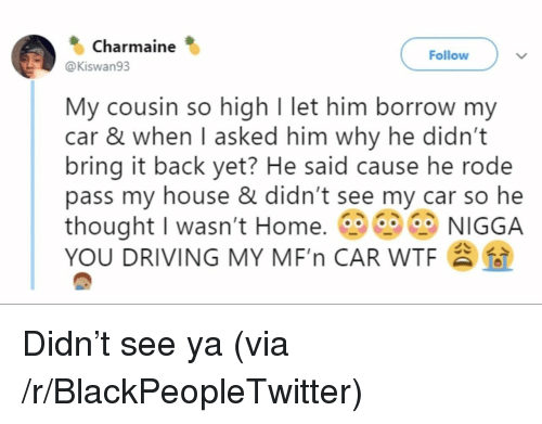 see-ya: Charmaine  Follow  @Kiswan93  My cousin so high I let him borrow my  car & when I asked him why he didn't  bring it back yet? He said cause he rode  pass my house & didn't see my car so he  thought I wasn't Home. NIGGA  YOU DRIVING MY MF'n CAR WTF Didn't see ya (via /r/BlackPeopleTwitter)
