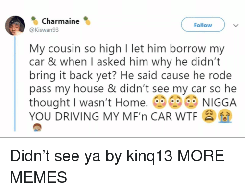see-ya: Charmaine  Follow  @Kiswan93  My cousin so high I let him borrow my  car & when I asked him why he didn't  bring it back yet? He said cause he rode  pass my house & didn't see my car so he  thought I wasn't Home. NIGGA  YOU DRIVING MY MF'n CAR WTF Didn't see ya by kinq13 MORE MEMES