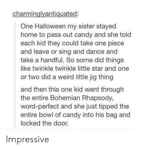 twinkle: charminglyantiquated:  One Halloween my sister stayed  home to pass out candy and she told  each kid they could take one piece  and leave or sing and dance and  take a handful. So some did things  like twinkle twinkle little star and one  or two did a weird little jig thing  and then this one kid went through  the entire Bohemian Rhapsody,  word-perfect and she just tipped the  entire bowl of candy into his bag and  locked the door. Impressive