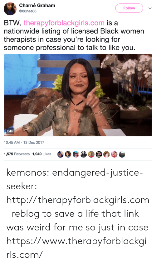 Rogue: Charné Graham  Follow  @88nae88  BTW, therapyforblackgirls.com is a  nationwide listing of licensed Black women  therapists in case you're looking for  someone professional to talk to like you.  UTBH  GIF  10:45 AM 13 Dec 2017  1,575 Retweets 1,949 Likes kemonos:  endangered-justice-seeker:    http://therapyforblackgirls.com   reblog to save a life    that link was weird for me so just in case https://www.therapyforblackgirls.com/