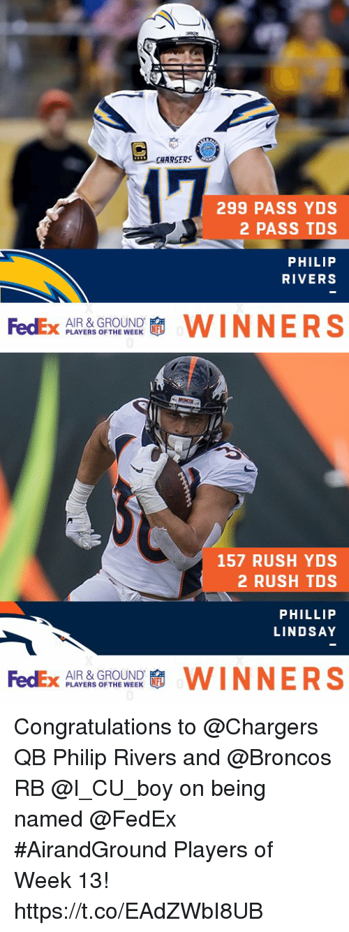 Phillip: CHARSERS  299 PASS YDS  2 PASS TDS  PHILIP  RIVERS  FedEx  AIR & GROUND  PLAYERS OF THE WEEK  WINNERS   157 RUSH YDS  2 RUSH TDS  PHILLIP  LINDSAY  FedEx  AIR & GROUND  PLAYERS OF THE WEEK  WINNERS Congratulations to @Chargers QB Philip Rivers and @Broncos RB @I_CU_boy on being named @FedEx #AirandGround Players of Week 13! https://t.co/EAdZWbI8UB
