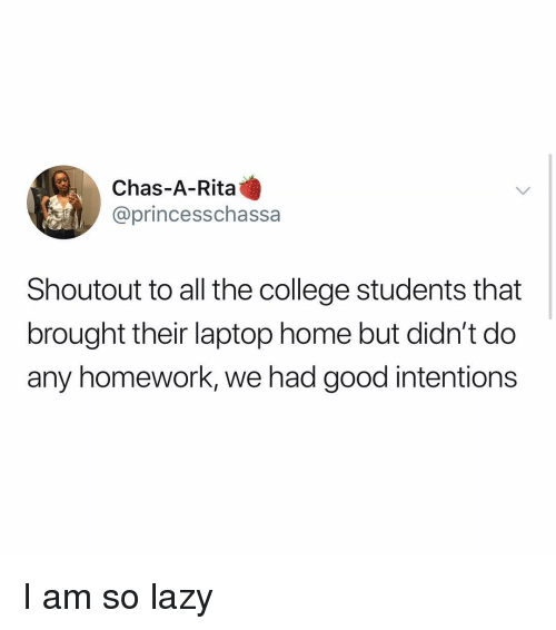rita: Chas-A-Rita  @princesschassa  Shoutout to all the college students that  brought their laptop home but didn't do  any homework, we had good intentions I am so lazy