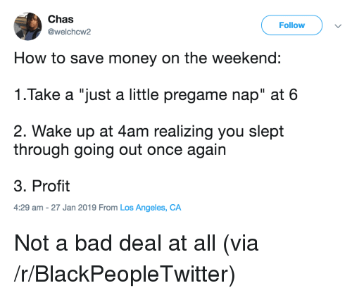 """Save Money: Chas  @welchcw2  Follow  How to save money on the weekend:  1.Take a """"just a little pregame nap"""" at 6  2. Wake up at 4am realizing you slept  through going out once again  3. Profit  4:29 am -27 Jan 2019 From Los Angeles, CA Not a bad deal at all (via /r/BlackPeopleTwitter)"""