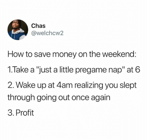 """Save Money: Chas  @welchcw2  How to save money on the weekend:  1.Take a """"just a little pregame nap"""" at 6  2. Wake up at 4am realizing you slept  through going out once again  3. Profit"""