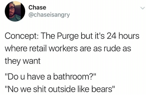 """Rude, Shit, and The Purge: Chase  @chaseisangry  Concept: The Purge but it's 24 hours  where retail workers are as rude as  they want  """"Do u have a bathroom?""""  """"No we shit outside like bears"""""""