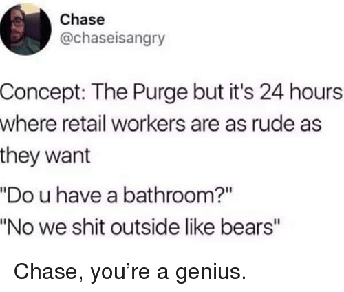 "The Purge: Chase  @chaseisangry  Concept: The Purge but it's 24 hours  where retail workers are as rude as  they want  ""Do u have a bathroom?""  ""No we shit outside like bears"" Chase, you're a genius."