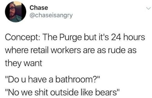"The Purge: Chase  @chaseisangry  Concept: The Purge but it's 24 hours  where retail workers are as rude as  they want  ""Do u have a bathroom?""  ""No we shit outside like bears"""