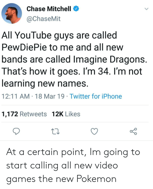 pewdiepie: Chase Mitchell  @ChaseMit  All YouTube guys are called  PewDiePie to me and all new  bands are called Imagine Dragons.  That's how it goes. I'm 34. I'm not  learning new names.  12:11 AM 18 Mar 19 Twitter for iPhone  1,172 Retweets 12K Likes At a certain point, Im going to start calling all new video games the new Pokemon