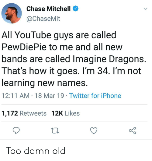 pewdiepie: Chase Mitchell  @ChaseMit  All YouTube guys are called  PewDiePie to me and all new  bands are called Imagine Dragons.  That's how it goes. I'm 34. I'm not  learning new names.  12:11 AM 18 Mar 19 Twitter for iPhone  1,172 Retweets 12K Likes Too damn old