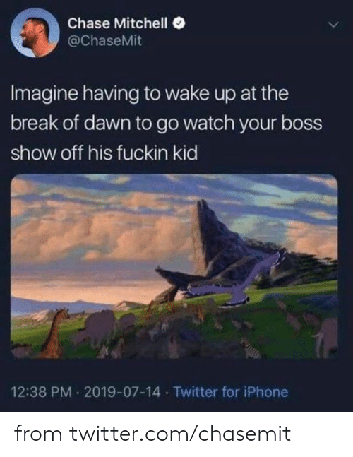 Dawn: Chase Mitchell  @ChaseMit  Imagine having to wake up at the  break of dawn to go watch your boss  show off his fuckin kid  12:38 PM 2019-07-14 Twitter for iPhone from twitter.com/chasemit