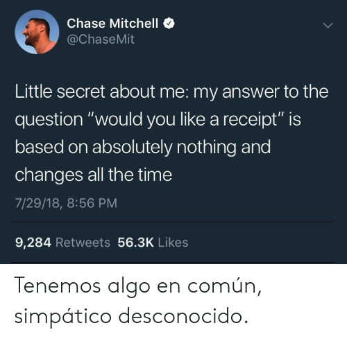 """simpatico: Chase Mitchell  @ChaseMit  Little secret about me: my answer to the  question """"would you like a receipt"""" is  based on absolutely nothing and  changes all the time  7/29/18, 8:56 PM  9,284 Retweets 56.3K Likes Tenemos algo en común, simpático desconocido."""