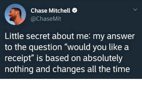 """Receipt: Chase Mitchell  @ChaseMit  Little secret about me: my answer  to the question """"would you like a  receipt"""" is based on absolutely  nothing and changes all the time from twitter.com/chasemit"""