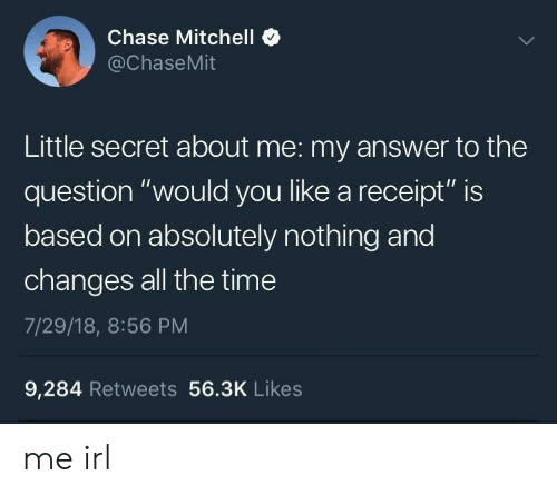 """Mitchell: Chase Mitchell  @ChaseMit  Little secret about me: my answer to the  question """"would you like a receipt"""" is  based on absolutely nothing and  changes all the time  7/29/18, 8:56 PM  9,284 Retweets 56.3K Likes me irl"""