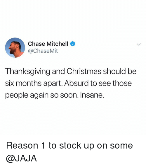 jaja: Chase Mitchell  @ChaseMit  Thanksgiving and Christmas should be  six months apart. Absurd to see those  people again so soon. Insane. Reason 1 to stock up on some @JAJA