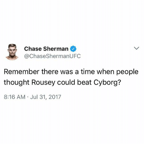 Shermanator: Chase Sherman  @ChaseShermanUFC  Remember there was a time when people  thought Rousey could beat Cyborg?  8:16 AM Jul 31, 2017
