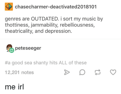 Outdated: chasecharmer-deactivated2018101  genres are OUTDATED. i sort my music by  thottiness, jammability, rebelliousness,  theatricality, and depression.  peteseeger  #a good sea shanty hits ALL of these  12,201 notes me irl