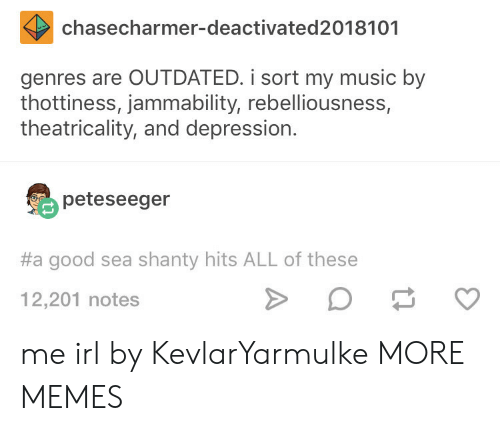 Outdated: chasecharmer-deactivated2018101  genres are OUTDATED. i sort my music by  thottiness, jammability, rebelliousness,  theatricality, and depression.  peteseeger  #a good sea shanty hits ALL of these  12,201 notes me irl by KevlarYarmulke MORE MEMES