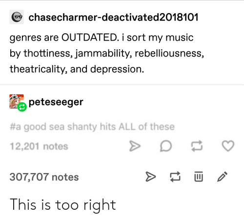 Outdated: chasecharmer-deactivated2018101  genres are OUTDATED. i sort my music  by thottiness, jammability, rebelliousness,  theatricality, and depression.  peteseeger  #a good sea shanty hits ALL of these  12,201 notes  >  307,707 notes This is too right