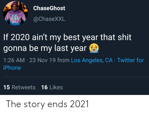 Los Angeles: ChaseGhost  @ChaseXXL  If 2020 ain't my best year that shit  gonna be my last year  1:26 AM 23 Nov 19 from Los Angeles, CA Twitter for  iPhone  15 Retweets 16 Likes The story ends 2021