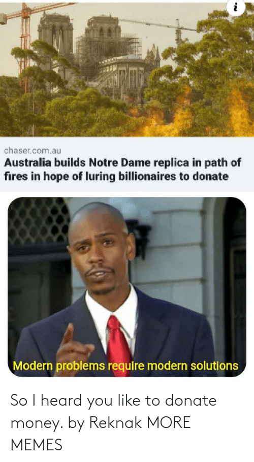 Modern Problems Require: chaser.com.au  Australia builds Notre Dame replica in path of  fires in hope of luring billionaires to donate  Modern problems require modern solutions So I heard you like to donate money. by Reknak MORE MEMES
