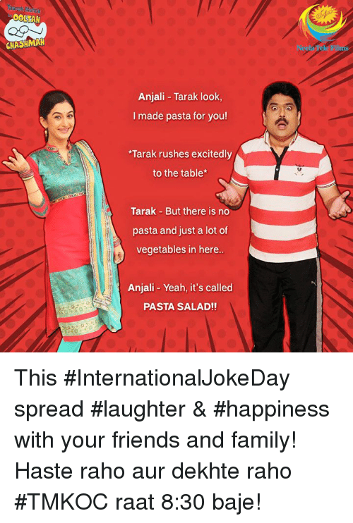 haste: CHASHMAH  Anjali Tarak look,  I made pasta for you!  Tarak rushes excitedly  to the table*  Tarak But there is no  pasta and just a lot of  vegetables in here..  Anjali Yeah, it's called  PASTA SALAD!! This #InternationalJokeDay spread #laughter & #happiness with your friends and family!  Haste raho aur dekhte raho #TMKOC raat 8:30 baje!