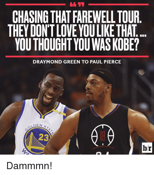 Draymond Green, Sports, and Kobe: CHASING THATFAREWELL TOUR  THEY DONT LOVEYOULIKETHAT  YOUTHOUGHT YOU WAS KOBE?  DRAYMOND GREEN TO PAUL PIERCE  DEN  2C  br Dammmn!