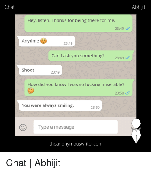 Hey Listen: Chat  Abhijt  Hey, listen. Thanks for being there for me.  23:49  Anytime  23:49  Can I ask you something? 2349  Shoot  23:49  How did you know I was so fucking miserable?  23:50  You were always smiling  23:50  Type a message  theanonymouswriter.com Chat | Abhijit