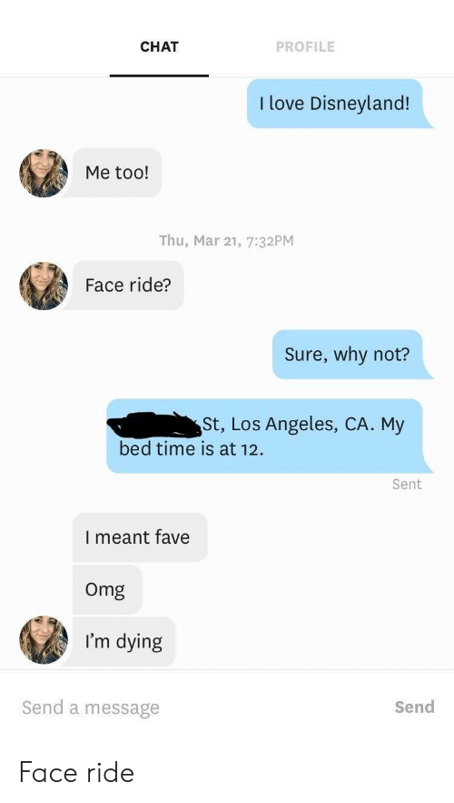 Los Angeles: CHAT  PROFILE  I love Disneyland!  Me too!  Thu, Mar 21, 7:32PM  Face ride?  Sure, why not?  St, Los Angeles, CA. My  bed time is at 12  Sent  I meant fave  Omg  I'm dying  Send a message  Send Face ride