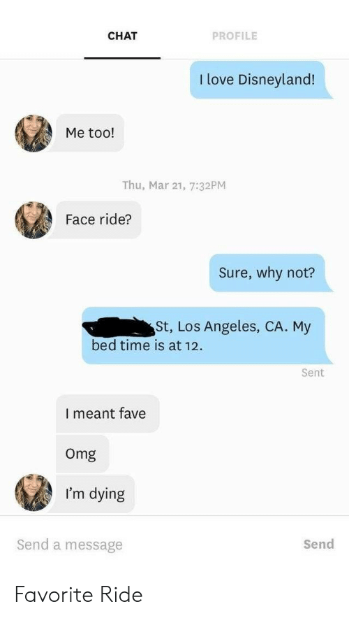 Los Angeles: CHAT  PROFILE  I love Disneyland!  Me too!  Thu, Mar 21, 7:32PM  Face ride?  Sure, why not?  St, Los Angeles, CA. My  bed time is at 12  Sent  I meant fave  Omg  I'm dying  Send a message  Send Favorite Ride