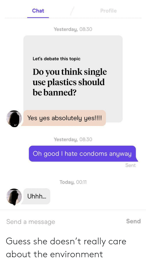 debate: Chat  Profile  Yesterday, 08:30  Let's debate this topic  Do you think single  use plastics should  be banned?  Yes yes absolutely yes!!!!  Yesterday, 08:30  Oh good I hate condoms anyway  Sent  Today, 00:11  Uhhh...  Send a message  Send Guess she doesn't really care about the environment