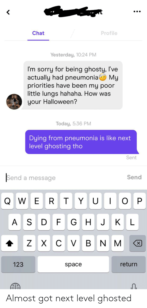 ghosted: Chat  Profile  Yesterday, 10:24 PM  I'm sorry for being ghosty, I've  actually had pneumonia My  priorities have been my poor  little lungs hahaha. How was  your Halloween?  Today, 5:36 PM  Dying from pneumonia is like next  level ghosting tho  Sent  Send a message  Send  QWER T YU O  P  A S  D F GH J KL  х с V в N M  Z  х  123  return  space Almost got next level ghosted