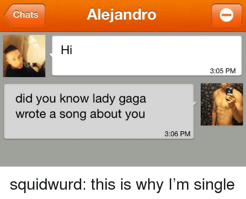 Lady Gaga: Chats  Alejandro  Hi  3:05 PM  did you know lady gaga  wrote a song about you  3:06 PM squidwurd:  this is why I'm single
