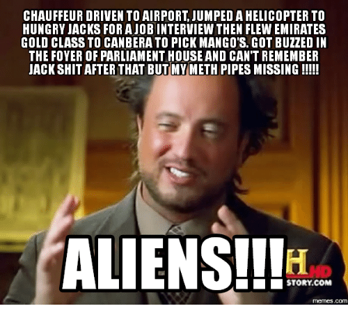 I Love Gold Meme: CHAUFFEUR DRIVENTO AIRPORT JUMPED A HELICOPTER TO  HUNGRY JACKS FOR A JOB INTERVIEW THEN FLEW EMIRATES  GOLD CLASS TO CAN BERATO PICK MANGO'S. GOT BUZZED IN  THE FOYER OF PARLIAMENT HOUSE AND CAN'T REMEMBER  JACK SHIT AFTER THAT BUTMYMETH PIPES MISSING  ALIENS!!  STORY COM  COM