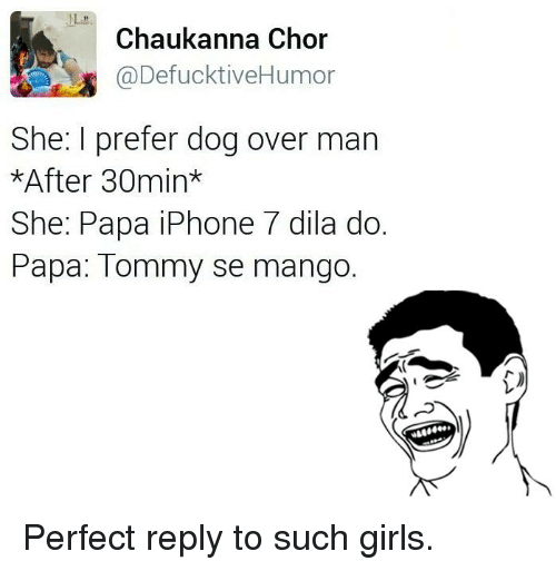 Dogs, Girls, and Iphone: Chaukanna Chor  @DefucktiveHumor  She: I prefer dog over man  *After 30min  She: Papa iPhone 7 dila do.  Papa: Tommy se mango. Perfect reply to such girls.