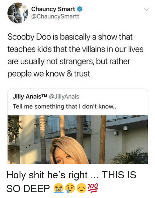 Memes, Scooby Doo, and Shit: Chauncy Smart  @ChauncySmartt  Scooby Doo is basically a show that  teaches kids that the villains in our lives  are usually not strangers, but rather  people we know & trust  Jilly Ana.s™ @JillyAnais  Tell me something that I don't know.. Holy shit he's right ... THIS IS SO DEEP 😭😢😞💯