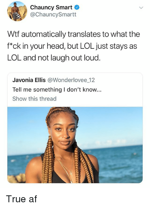 Af, Funny, and Head: Chauncy Smart  @ChauncySmartt  Wtf automatically translates to what the  f*ck in your head, but LOL just stays as  LOL and not laugh out loud.  Javonia Ellis @Wonderlovee 12  Tell me something I don't know...  Show this thread True af