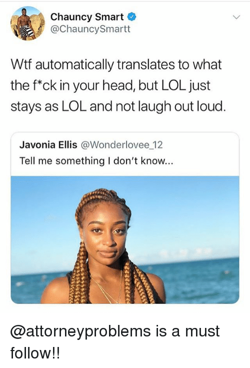 Head, Lol, and Memes: Chauncy Smart  @ChauncySmartt  Wtf automatically translates to what  the f*ck in your head, but LOL just  stays as LOL and not laugh out loud  Javonia Ellis @Wonderlovee 12  Tell me something I don't know... @attorneyproblems is a must follow!!