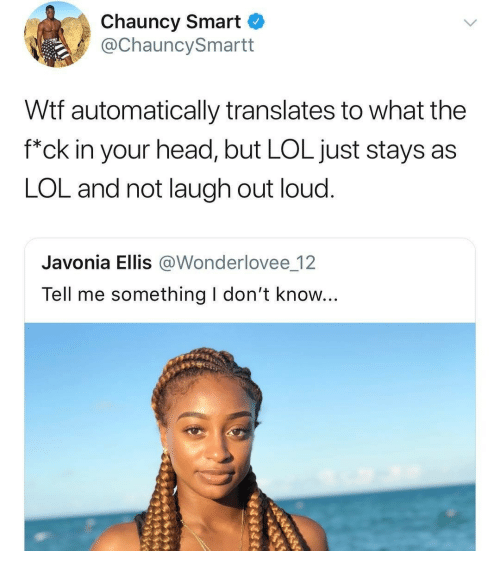 """ellis: Chauncy Smart  @ChauncySmartt  Wtf automatically translates to what the  f""""ck in your head, but LOL just stays as  LOL and not laugh out loud.  Javonia Ellis @Wonderlovee 12  Tell me something I don't know..."""