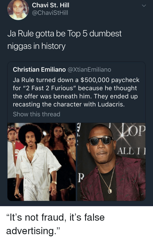 "False Advertising: Chavi St. Hill  @ChaviStHill  Ja Rule gotta be lop 5 dumbest  niggas in history  Christian Emiliano @XtianEmiliano  Ja Rule turned down a $500,000 paycheck  for ""2 Fast 2 Furious"" because he thought  the offer was beneath him. They ended up  recasting the character with Ludacris  Show this thread  ALL I ""It's not fraud, it's false advertising."""