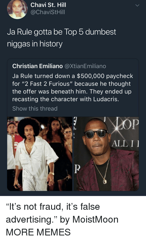 "False Advertising: Chavi St. Hill  @ChaviStHill  Ja Rule gotta be lop 5 dumbest  niggas in history  Christian Emiliano @XtianEmiliano  Ja Rule turned down a $500,000 paycheck  for ""2 Fast 2 Furious"" because he thought  the offer was beneath him. They ended up  recasting the character with Ludacris  Show this thread  ALL I ""It's not fraud, it's false advertising."" by MoistMoon MORE MEMES"