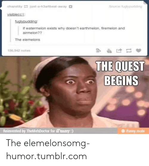 Elemelons: chazstity just-a-h3artbeat-away O  Source: fuglypudding  visiblecci:  tuglypudding:  if watermelon exists why doesn't earthmelon, firemelon and  airmelon??  The elemelons  156,942 notes  THE QUEST  BEGINS  Reinvented by TheMehDoctor for iFunny:)  O ifunny.mobi The elemelonsomg-humor.tumblr.com