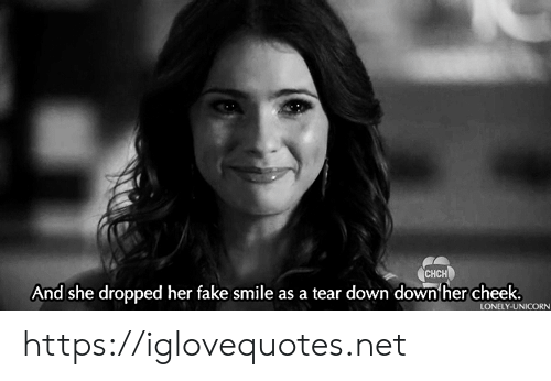 cheek: CHCH  And she dropped her fake smile as a tear down down her cheek.  LONELY-UNICORN https://iglovequotes.net
